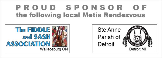 proud sponsor of the Fiddle and Sash Metis Rendezvous in Wallaceburg ON and the Ste Anne Parish Rendezvous in Detroit MI